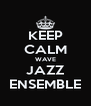 KEEP CALM WAVE JAZZ ENSEMBLE - Personalised Poster A4 size