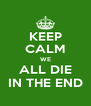 KEEP CALM WE ALL DIE IN THE END - Personalised Poster A4 size