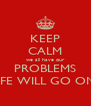 KEEP CALM we all have our PROBLEMS LIFE WILL GO ON  - Personalised Poster A4 size