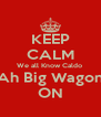 KEEP CALM We all Know Caldo  Is Ah Big Wagonist ON - Personalised Poster A4 size