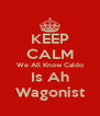 KEEP CALM We All Know Caldo Is Ah Wagonist - Personalised Poster A4 size
