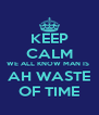 KEEP CALM WE ALL KNOW MAN IS  AH WASTE OF TIME - Personalised Poster A4 size