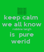 keep calm  we all know robbie leigh is  pure werid  - Personalised Poster A4 size