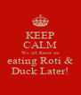 KEEP CALM We all Know we eating Roti & Duck Later! - Personalised Poster A4 size