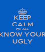 KEEP CALM WE ALL KNOW YOUR UGLY - Personalised Poster A4 size