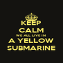 KEEP CALM WE ALL LIVE IN  A YELLOW SUBMARINE - Personalised Poster A4 size