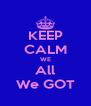 KEEP CALM WE All We GOT - Personalised Poster A4 size
