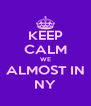 KEEP CALM WE ALMOST IN NY - Personalised Poster A4 size