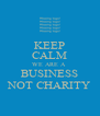 KEEP CALM WE ARE A  BUSINESS NOT CHARITY - Personalised Poster A4 size