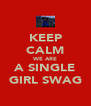 KEEP CALM WE ARE A SINGLE GIRL SWAG - Personalised Poster A4 size