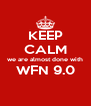 KEEP CALM we are almost done with WFN 9.0  - Personalised Poster A4 size