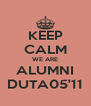 KEEP CALM WE ARE ALUMNI DUTA05'11 - Personalised Poster A4 size
