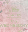 KEEP CALM WE ARE BACK On WEDNESDAY - Personalised Poster A4 size