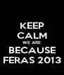 KEEP CALM WE ARE BECAUSE FERAS 2013 - Personalised Poster A4 size
