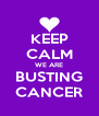 KEEP CALM WE ARE BUSTING CANCER - Personalised Poster A4 size