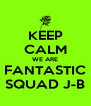 KEEP CALM WE ARE FANTASTIC SQUAD J-B - Personalised Poster A4 size
