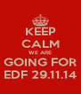 KEEP CALM WE ARE  GOING FOR  EDF 29.11.14 - Personalised Poster A4 size