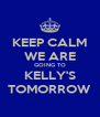 KEEP CALM WE ARE GOING TO KELLY'S TOMORROW - Personalised Poster A4 size