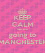 KEEP CALM we are going to MANCHESTER - Personalised Poster A4 size