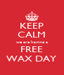 KEEP CALM we are having a FREE WAX DAY - Personalised Poster A4 size