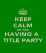 KEEP CALM WE ARE HAVING A  TITLE PARTY - Personalised Poster A4 size