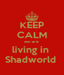 KEEP CALM we are  living in  Shadworld  - Personalised Poster A4 size