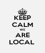 KEEP CALM WE ARE LOCAL  - Personalised Poster A4 size