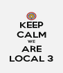 KEEP CALM WE ARE LOCAL 3 - Personalised Poster A4 size