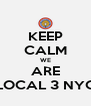 KEEP CALM WE ARE LOCAL 3 NYC - Personalised Poster A4 size
