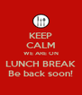 KEEP CALM WE ARE ON LUNCH BREAK Be back soon! - Personalised Poster A4 size