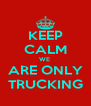 KEEP CALM WE  ARE ONLY TRUCKING - Personalised Poster A4 size