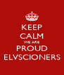 KEEP CALM WE ARE PROUD ELVSCIONERS - Personalised Poster A4 size