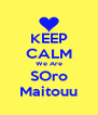 KEEP CALM We Are SOro Maitouu - Personalised Poster A4 size