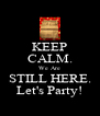 KEEP CALM. We Are STILL HERE. Let's Party! - Personalised Poster A4 size