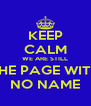 KEEP CALM WE ARE STILL THE PAGE WITH NO NAME - Personalised Poster A4 size