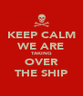 KEEP CALM WE ARE TAKING OVER THE SHIP - Personalised Poster A4 size