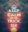 KEEP CALM WE ARE TRICK SIX - Personalised Poster A4 size