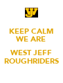 KEEP CALM WE ARE  WEST JEFF ROUGHRIDERS - Personalised Poster A4 size