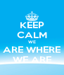 KEEP CALM WE ARE WHERE WE ARE - Personalised Poster A4 size