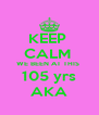 KEEP  CALM  WE BEEN AT THIS  105 yrs AKA - Personalised Poster A4 size