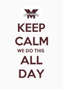 KEEP CALM WE DO THIS ALL DAY - Personalised Poster A4 size