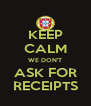 KEEP CALM WE DON'T ASK FOR RECEIPTS - Personalised Poster A4 size