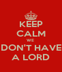 KEEP CALM WE  DON'T HAVE A LORD - Personalised Poster A4 size