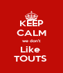 KEEP CALM we don't Like  TOUTS  - Personalised Poster A4 size