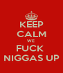 KEEP CALM WE  FUCK  NIGGAS UP - Personalised Poster A4 size