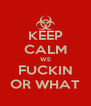 KEEP CALM WE FUCKIN OR WHAT - Personalised Poster A4 size