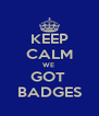 KEEP CALM WE  GOT  BADGES - Personalised Poster A4 size