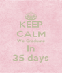 KEEP CALM We Graduate In 35 days - Personalised Poster A4 size