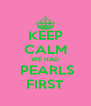 KEEP CALM WE HAD  PEARLS FIRST - Personalised Poster A4 size