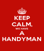 KEEP CALM, WE HAVE A HANDYMAN - Personalised Poster A4 size